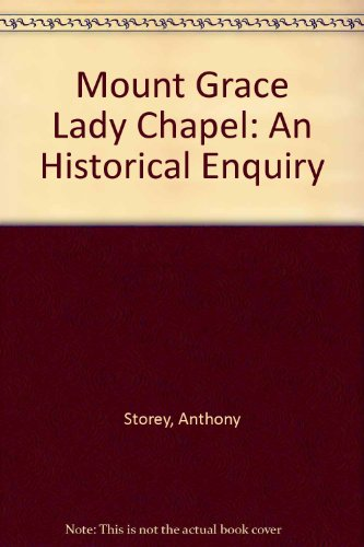 Mount Grace Lady Chapel: An Historical Enquiry: Storey, Anthony