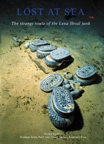 Lost at Sea: The Strange Route of the Lena Shoal Junk: Goddio, Franck, Crick, Monique, Lam, Peter, ...