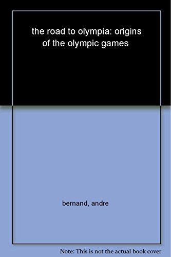 The Road to Olympia : Artistic and Sporting Festivals in Ancient Greece: Bernand, Andre