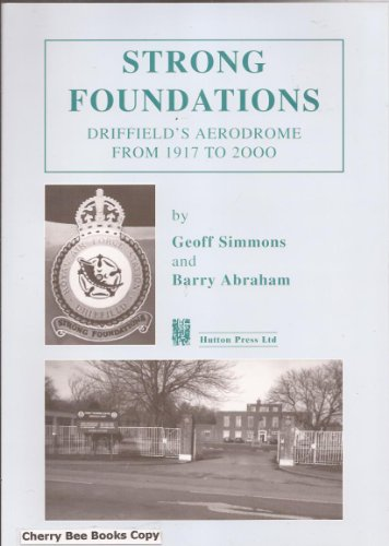Strong Foundations: Driffield's Aerodrome from 1917 to 2000: Geoff Simmons & Barry Abraham