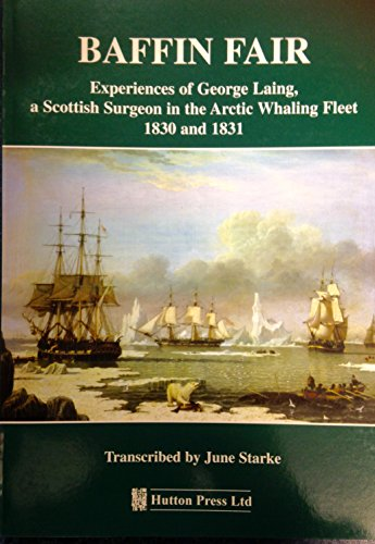 Baffin Fair: Experiences of George Laing, a Scottish Surgeon in the Arctic Whaling Fleet 1830 and...