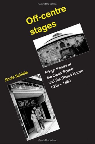 Off-Centre Stages: Fringe Theatre at the Open Space and the Round House, 1968-1983: Schiele, Jinnie