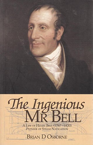The Ingenious Mr.Bell: A Life of Henry Bell (1767-1830) Pioneer of Steam Navigation: Brian D. ...