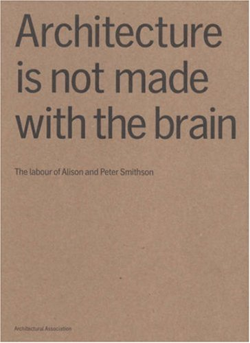 9781902902432: Architecture Is Not Made With the Brain: The Labour of Alison And Peter Smithson