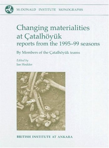 Changing Materialities at Catalhoyuk: Reports from the 1995-99 Seasons: Ian Hodder