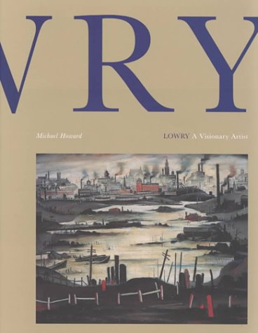 Lowry a Visionary Artist: A Visionary Artist: Howard, Michael, Lowry, Laurence Stephen