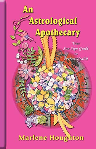 An Astrological Apothecary: Your Sun Sign Guide to Perfect Health: Houghton, Marlene