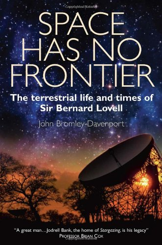Space Has No Frontier: The Terrestrial Life and Times of Bernard Lovell: John Bromely-Davenport