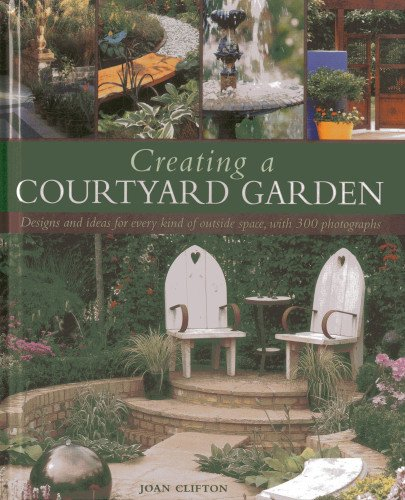 Creating a Courtyard Garden: Designs and ideas for every kind of outside space, with 300 ...