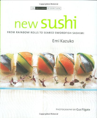 New Sushi: From Rainbow Rolls to Seared Swordfish Sashimi (The Small Book of Good Taste Series) (190322165X) by Emi Kazuko