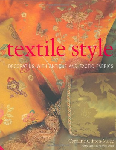 Textile Style: Decorating with Antique and Exotic Fabrics: Clifton-Mogg, Caroline