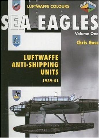 Sea Eagles: Luftwaffe Anti-Shipping Units 1939-1941 (Luftwaffe Colours) (9781903223550) by Goss, Chris