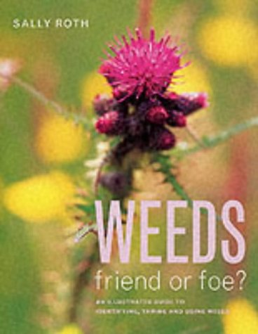 Weeds: Friend or Foe? - An Illustrated Guide to Identifying, Taming and Using Weeds (190325826X) by Sally Roth; Anna Dourado