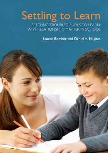 Settling Troubled Pupils to Learn: Why Relationships: Louise Michelle Bomber,