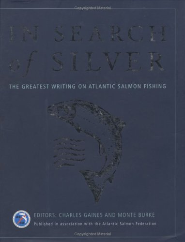 In Search of Silver : The Greatest Writing on Atlantic Salmon Fishing: Gaines, Charles; Burke, ...