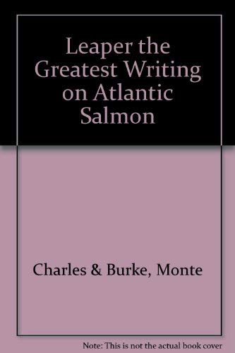 """Leaper"""": The Greatest Writing on Atlantic Salmon: Gaines, Charles and Monte Burke, Editors"""