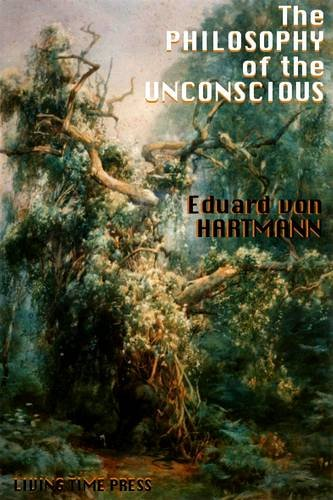 The Philosophy of the Unconscious: Speculative Results According to the Inductive Method of Physical Science (Living Time Thought) (1903331439) by Hartmann, Eduard Von; Coupland, William Chatterton