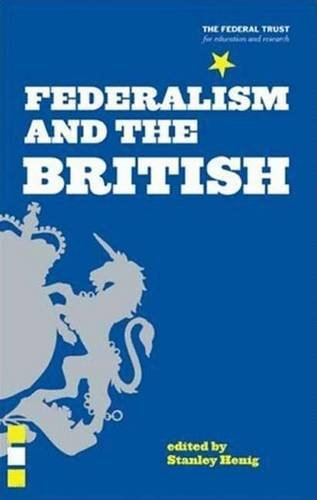 Federalism and the British: Two Centuries of Thought and Action: The Federal Trust