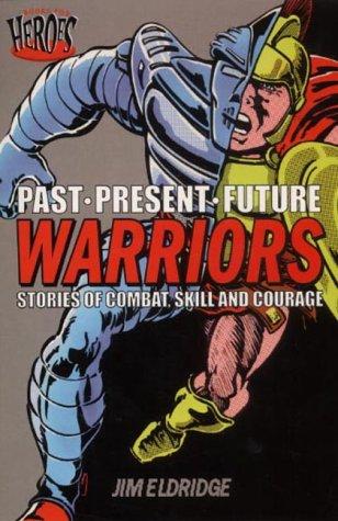 Warriors: Stories of Combat, Skill and Courage (Past. Present. Future): Jim Eldridge