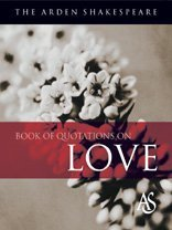The Arden Shakespeare Book of Quotations on Love: Arden Shakespeare (Arden Shakespeare Book of Qu...