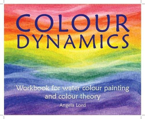 Colour Dynamics: Workbook for Water Colour Painting and Colour Theory (Art & Science): Lord, ...