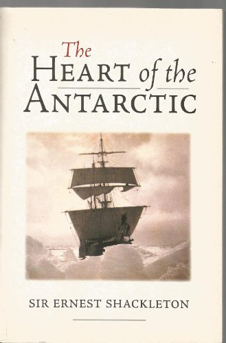 The Heart of the Antarctic: The Story of the British Antarctic Expedition 1907 -1909: Sir Ernest ...