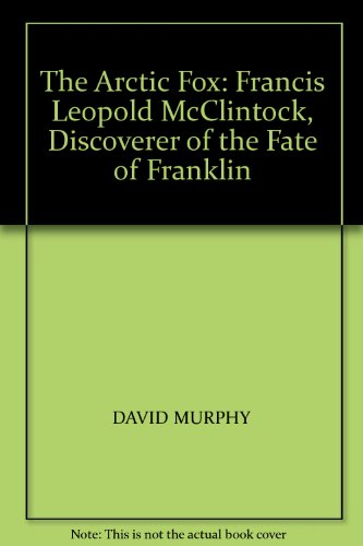 THE ARCTIC FOX: FRANCIS LEOPOLD MCCLINTOCK: Murphy, David