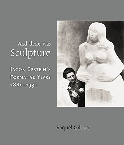 9781903470923: ...And there was Sculpture: Jacob Epstein's Formative Years 1880–1930