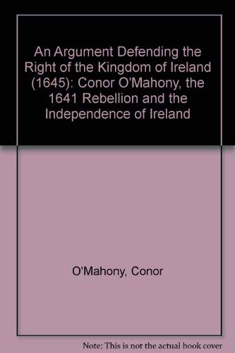 Argument Defending the Right of the Kingdom of Ireland (1645): Conor O'Mahony, the 1641 ...