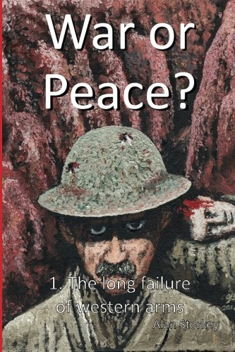 War or Peace?: 1. The Long Failure of Western Arms (Volume 1): Alan Storkey