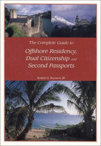 The Complete Guide to Offshore Residency, Dual Citizenship and Second Passports: Robert E. Bauman
