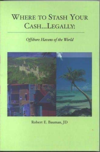 Where to Stash Your Cash.Legally: Offshore Havens of the World: Robert E. Bauman