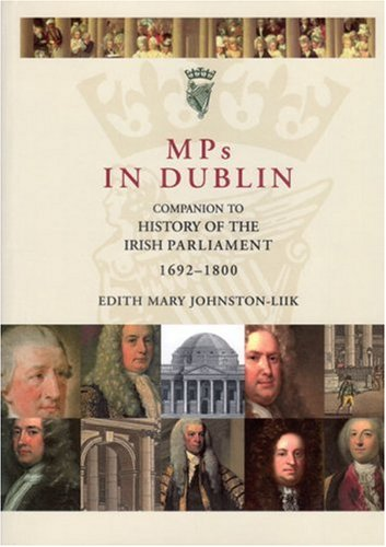 MPs in Dublin: Companion to the History of the Irish Parliament 1692-1800: E.M. Johnston-Liik