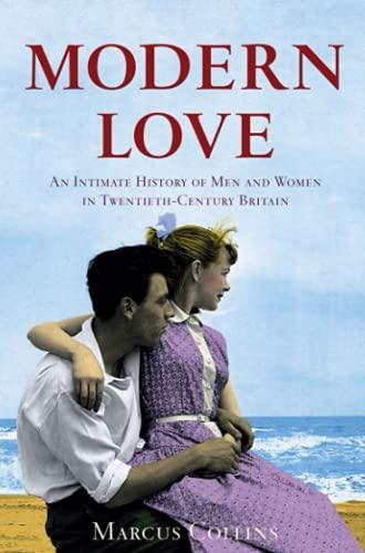 Modern Love: An Intimate History of Men and Women in Twentieth-century Britain: Collins, Marcus
