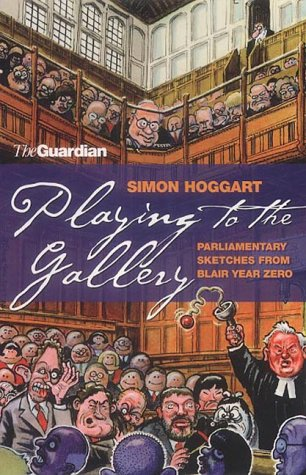 Playing to the Gallery: Parliamentary Sketches from Blair Year Zero (1903809665) by Simon Hoggart