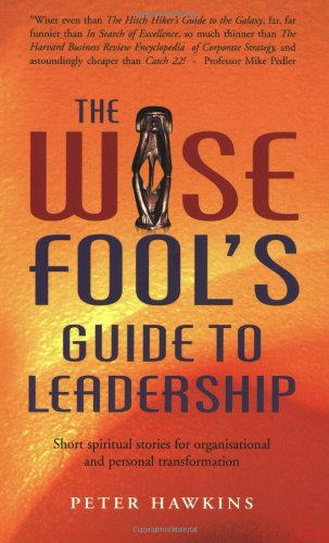 The Wise Fool's Guide to Leadership: Short Spiritual Stories for Organizational and Personal Transformation (1903816963) by Peter Hawkins