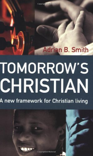 Tomorrow's Christian: A New Framework for Christian Living: Smith, Adrian B.