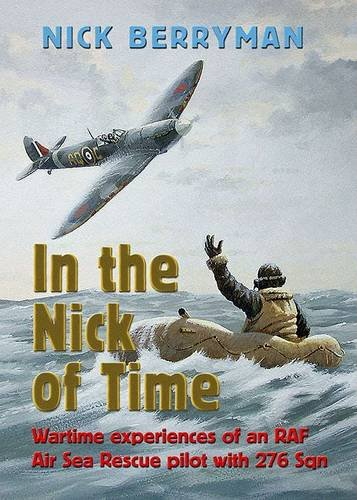 In the Nick of Time: Wartime Experiences of an RAFair Sea Rescue Pilot with 276 Squadron: Berryman,...