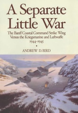 A SEPARATE LITTLE WAR. THE BANFF COASTAL COMMAND STRIKE WING VERSUS THE KRIEGSMARINE AND LUFTWAFF...