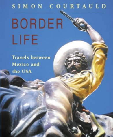 Border Life: Travels Between Mexico And The Usa: Courtauld, Simon
