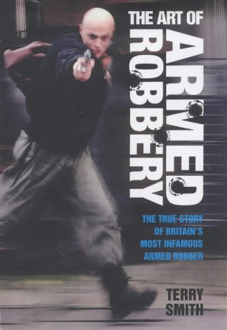 The Art of Armed Robbery: Memoirs of an Armed Robbery: Terry Smith