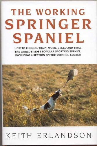 9781904057185: The Working Springer Spaniel: How to Choose, Train, Work, Breed and Trial the World's Most Popular Sporting Spaniel, Including a Section on the Work