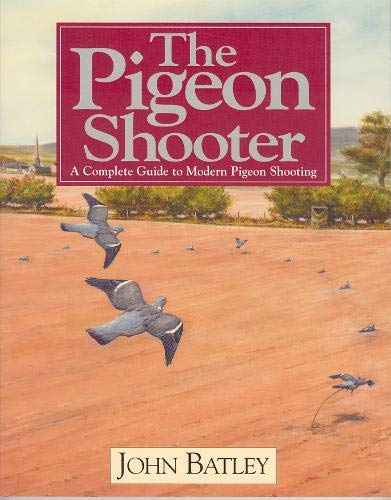 The Pigeon Shooter: A Complete Guide to Modern Pigeon Shooting, 2nd Edition: The Complete Guide to ...