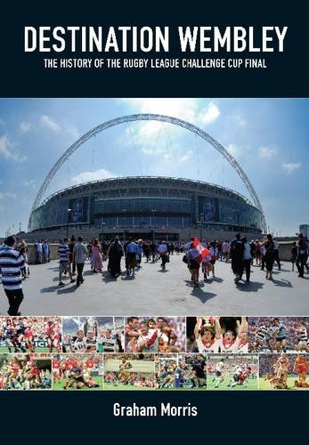 Destination Wembley: The History of the Rugby League Challenge Cup Final: Morris, Graham
