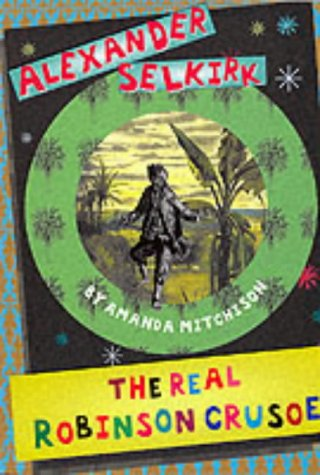 Alexander Selkirk: The Real Robinson Crusoe (History: Mitchison, Amanda