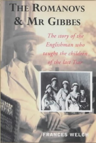 The Romanovs and Mr. Gibbes: The Story of the Englishman Who Taught the Children of the Last Tsar: ...