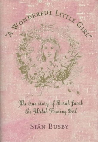 A Wonderful Little Girl the True Story of Sarak Jacob the Welsh Fasting Girl: Busby Sian