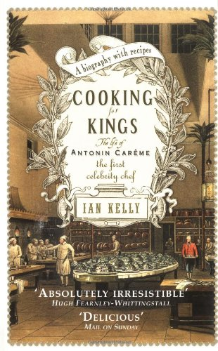 Cooking for Kings: The Life of the First Celebrity Chef Antonin Careme: Kelly, Ian