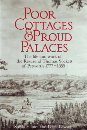 Poor Cottages and Proud Palaces: The Life and Work of Thomas Sockett of Petworth 1777-1859: Haines,...