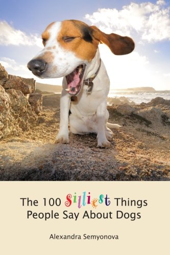 The 100 Silliest Things People Say About Dogs: Semyonova, Alexandra